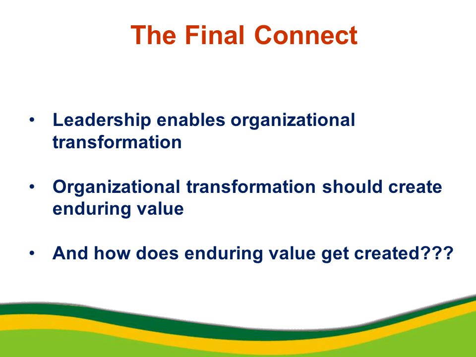 The Final Connect Leadership enables organizational transformation Organizational transformation should create enduring value And how does enduring value get created