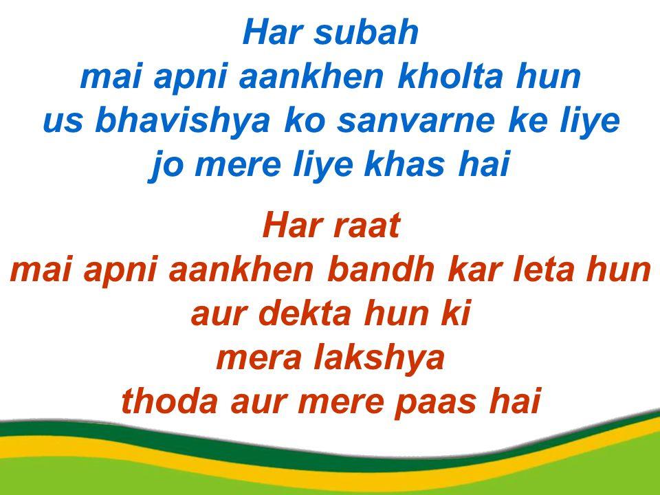 Har subah mai apni aankhen kholta hun us bhavishya ko sanvarne ke liye jo mere liye khas hai Har raat mai apni aankhen bandh kar leta hun aur dekta hun ki mera lakshya thoda aur mere paas hai