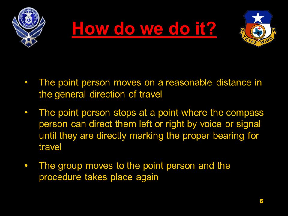 How do we do it? The point person moves on a reasonable distance in the general direction of travel The point person stops at a point where the compas