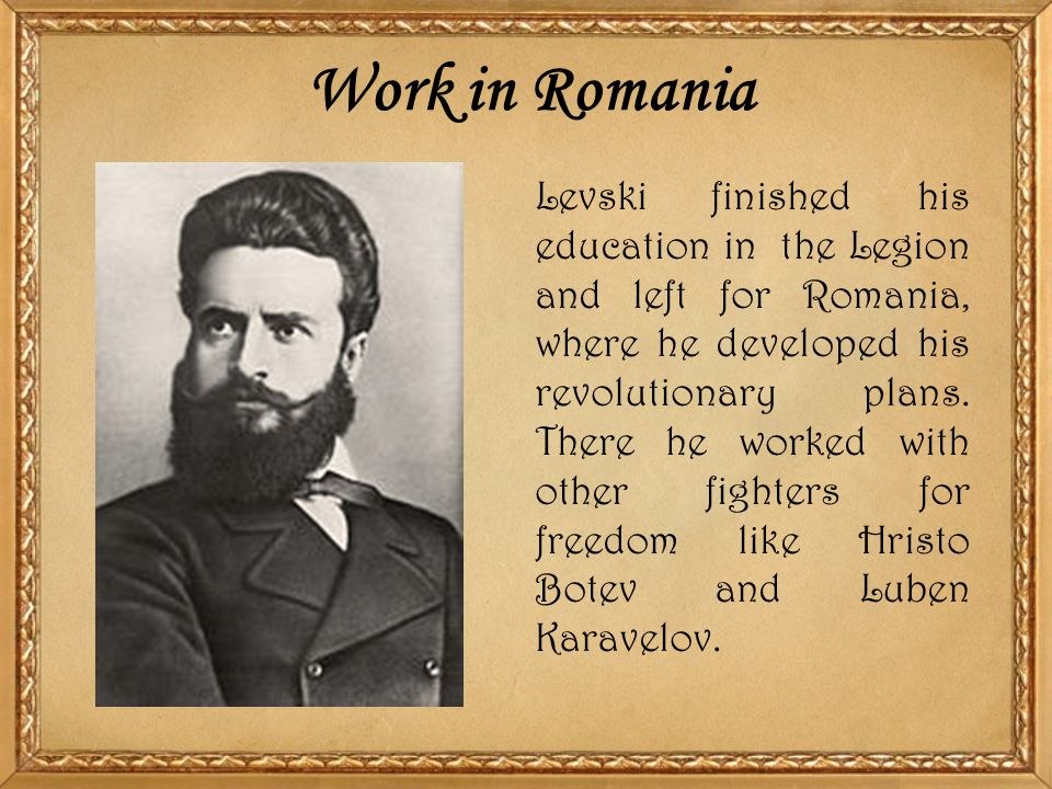 Work in Romania Levski finished his education in the Legion and left for Romania, where he developed his revolutionary plans. There he worked with oth