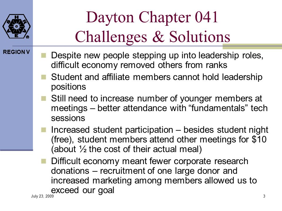 REGION V Dayton Chapter 041 Challenges & Solutions Despite new people stepping up into leadership roles, difficult economy removed others from ranks Student and affiliate members cannot hold leadership positions Still need to increase number of younger members at meetings – better attendance with fundamentals tech sessions Increased student participation – besides student night (free), student members attend other meetings for $10 (about ½ the cost of their actual meal) Difficult economy meant fewer corporate research donations – recruitment of one large donor and increased marketing among members allowed us to exceed our goal 3 July 23, 2009