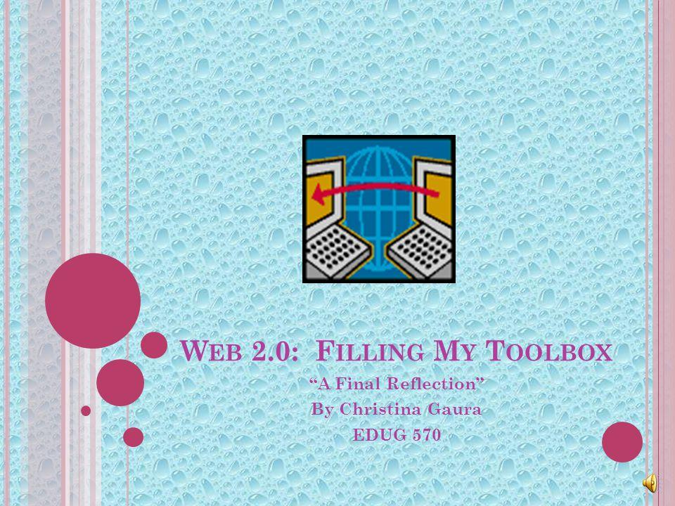 W EB 2.0: F ILLING M Y T OOLBOX A Final Reflection By Christina Gaura EDUG 570
