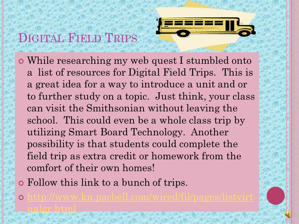 D IGITAL F IELD T RIPS While researching my web quest I stumbled onto a list of resources for Digital Field Trips.