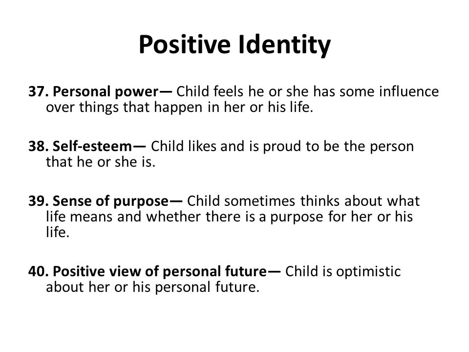 Positive Identity 37. Personal power— Child feels he or she has some influence over things that happen in her or his life. 38. Self-esteem— Child like