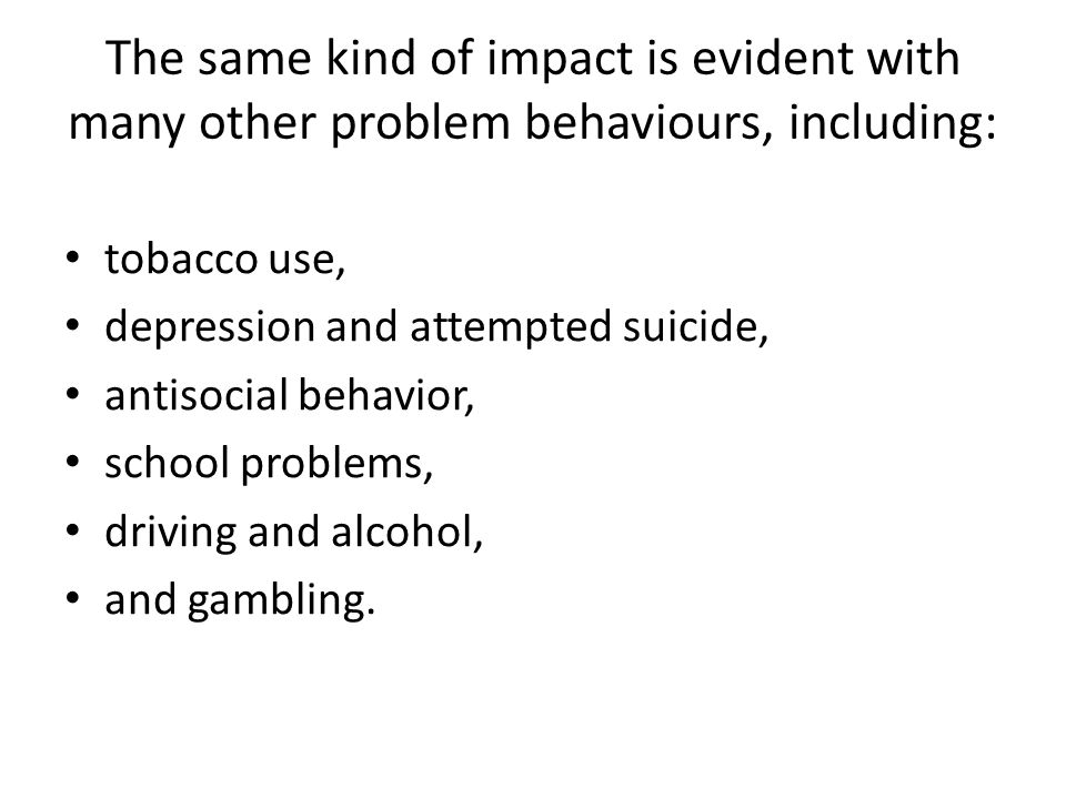 The same kind of impact is evident with many other problem behaviours, including: tobacco use, depression and attempted suicide, antisocial behavior, school problems, driving and alcohol, and gambling.