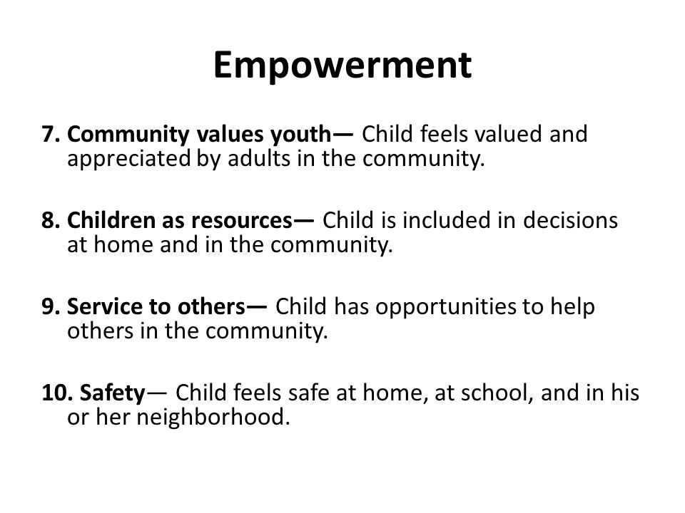 Empowerment 7. Community values youth— Child feels valued and appreciated by adults in the community. 8. Children as resources— Child is included in d