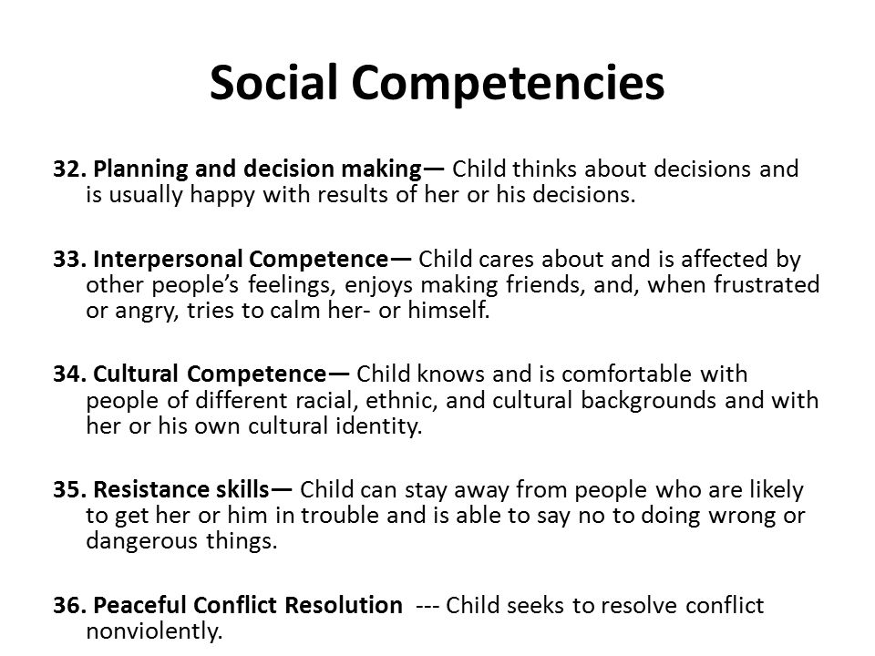 Social Competencies 32. Planning and decision making— Child thinks about decisions and is usually happy with results of her or his decisions. 33. Inte