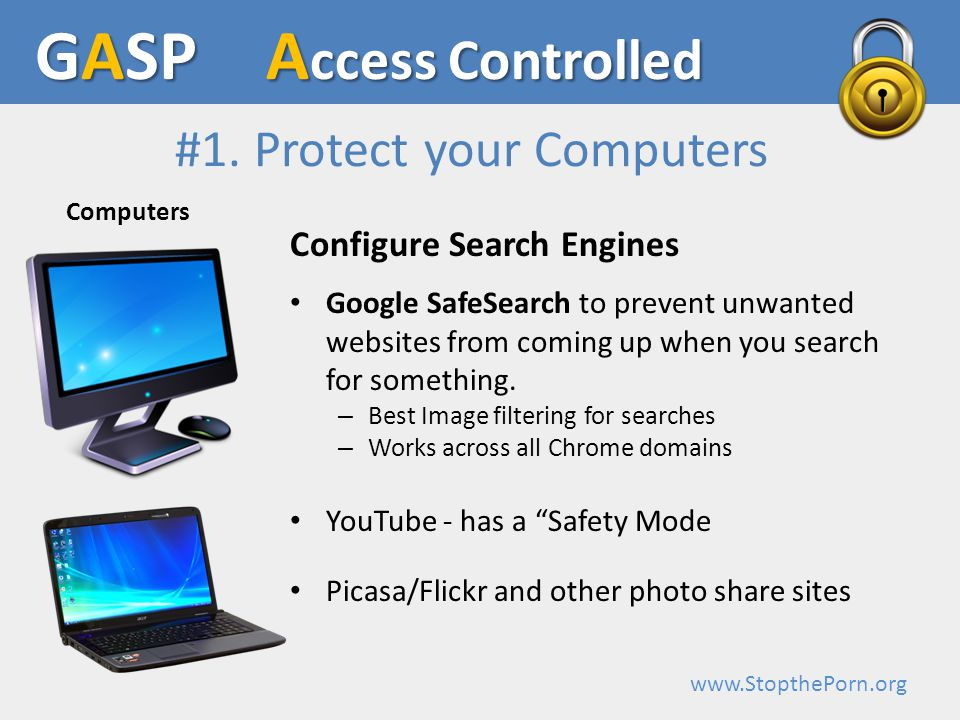 www.StopthePorn.org Configure Search Engines Google SafeSearch to prevent unwanted websites from coming up when you search for something.