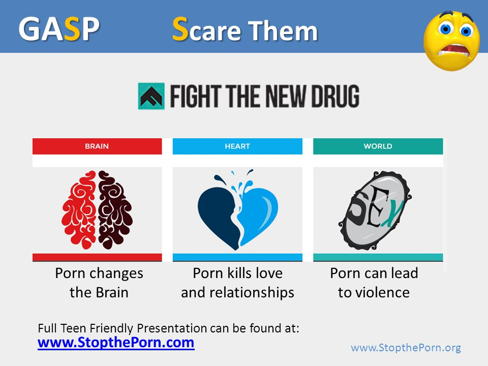 www.StopthePorn.org Porn changes the Brain S care Them GASP Porn kills love and relationships Porn can lead to violence www.StopthePorn.com Full Teen Friendly Presentation can be found at: