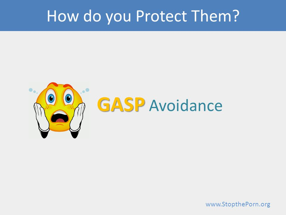 www.StopthePorn.org GASP GASP Avoidance How do you Protect Them?