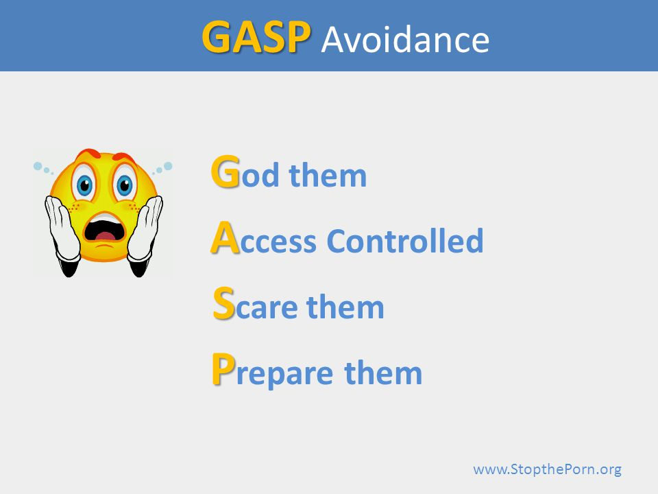www.StopthePorn.org GASP GASP Avoidance G G od them A A ccess Controlled S S care them P P repare them