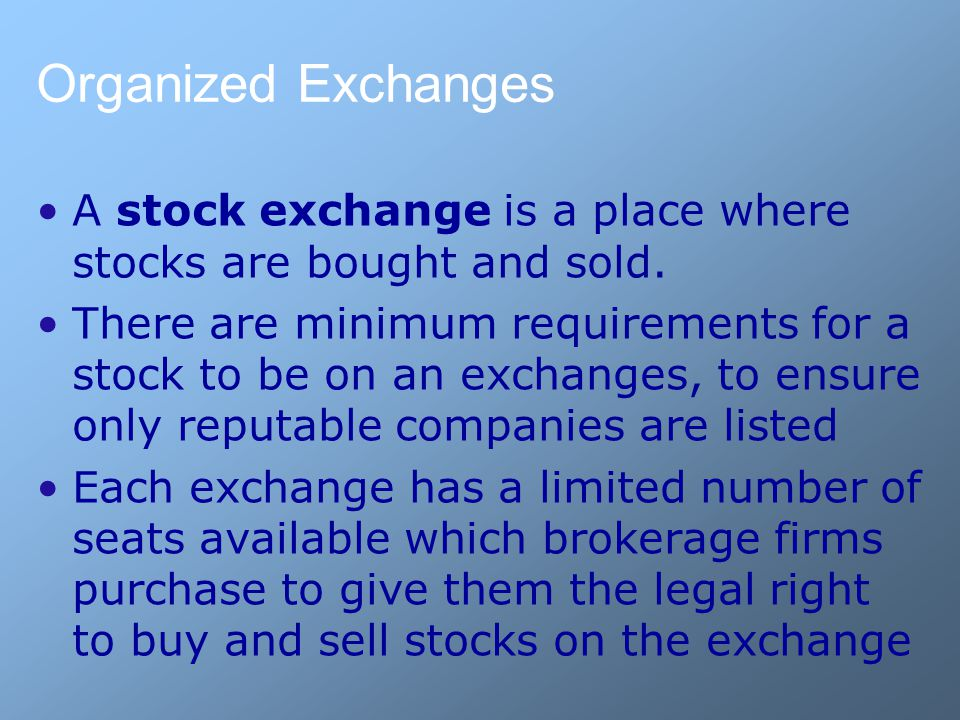 Organized Exchanges A stock exchange is a place where stocks are bought and sold. There are minimum requirements for a stock to be on an exchanges, to