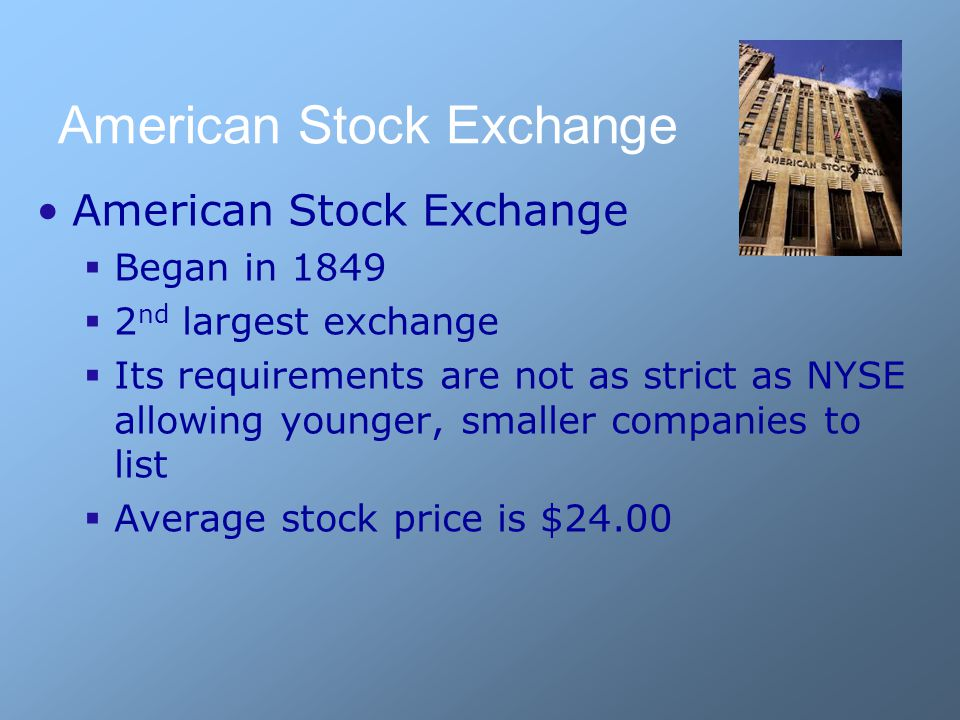 American Stock Exchange  Began in 1849  2 nd largest exchange  Its requirements are not as strict as NYSE allowing younger, smaller companies to list  Average stock price is $24.00