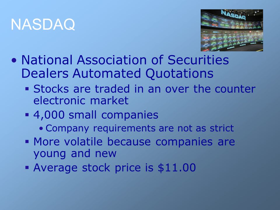 NASDAQ National Association of Securities Dealers Automated Quotations  Stocks are traded in an over the counter electronic market  4,000 small comp
