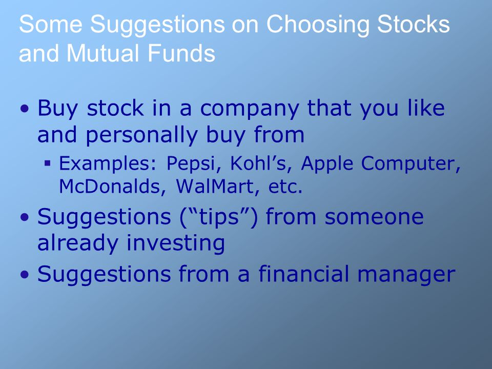 Some Suggestions on Choosing Stocks and Mutual Funds Buy stock in a company that you like and personally buy from  Examples: Pepsi, Kohl's, Apple Computer, McDonalds, WalMart, etc.