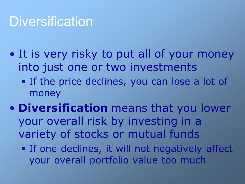 Diversification It is very risky to put all of your money into just one or two investments  If the price declines, you can lose a lot of money Divers