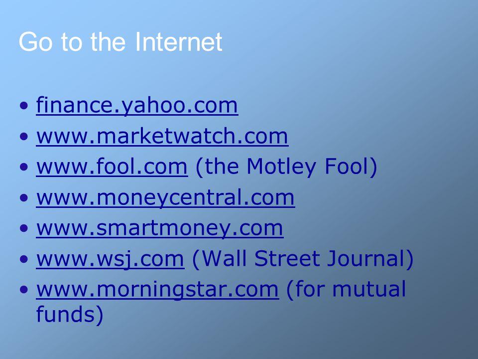 Go to the Internet finance.yahoo.com www.marketwatch.com www.fool.com (the Motley Fool)www.fool.com www.moneycentral.com www.smartmoney.com www.wsj.com (Wall Street Journal)www.wsj.com www.morningstar.com (for mutual funds)www.morningstar.com