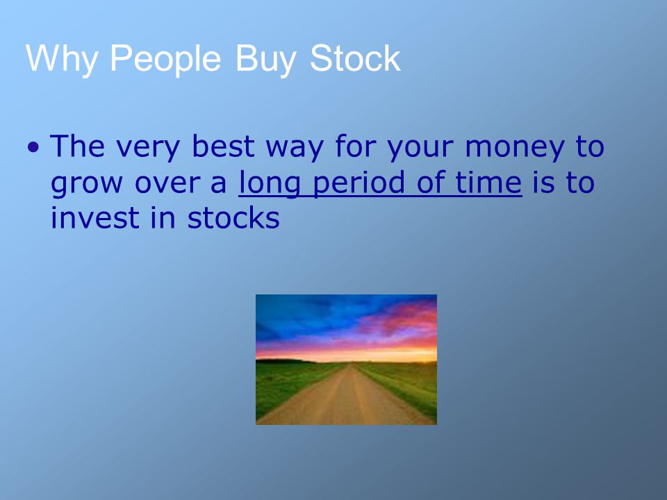 Why People Buy Stock The very best way for your money to grow over a long period of time is to invest in stocks
