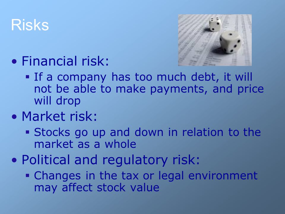Risks Financial risk:  If a company has too much debt, it will not be able to make payments, and price will drop Market risk:  Stocks go up and down in relation to the market as a whole Political and regulatory risk:  Changes in the tax or legal environment may affect stock value