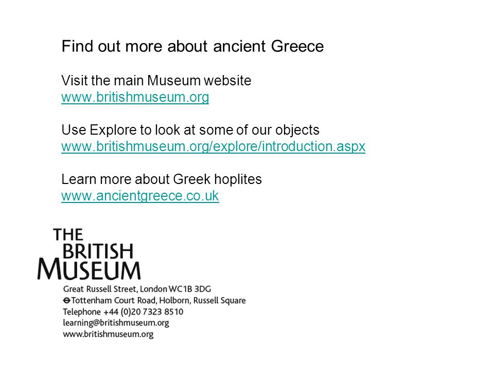 Find out more about ancient Greece Visit the main Museum website www.britishmuseum.org Use Explore to look at some of our objects www.britishmuseum.org/explore/introduction.aspx Learn more about Greek hoplites www.ancientgreece.co.uk