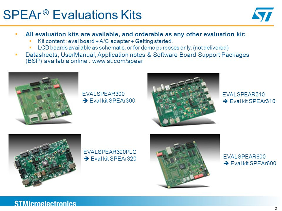 SPEAr ® Evaluations Kits 2  All evaluation kits are available, and orderable as any other evaluation kit:  Kit content : eval board + A/C adapter + Getting started.