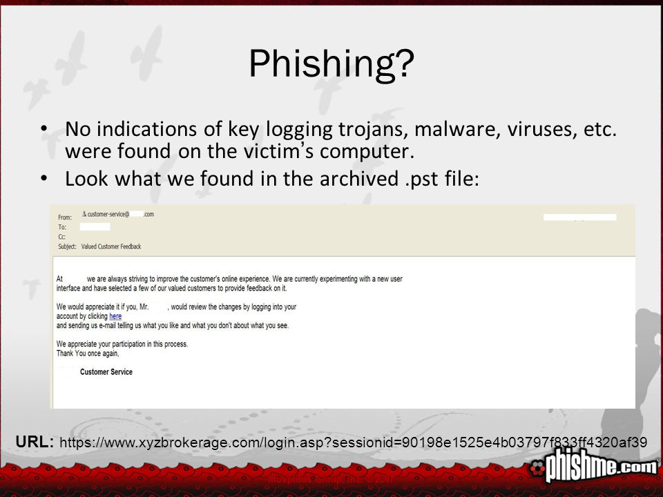 Phishing? No indications of key logging trojans, malware, viruses, etc. were found on the victim ' s computer. Look what we found in the archived.pst