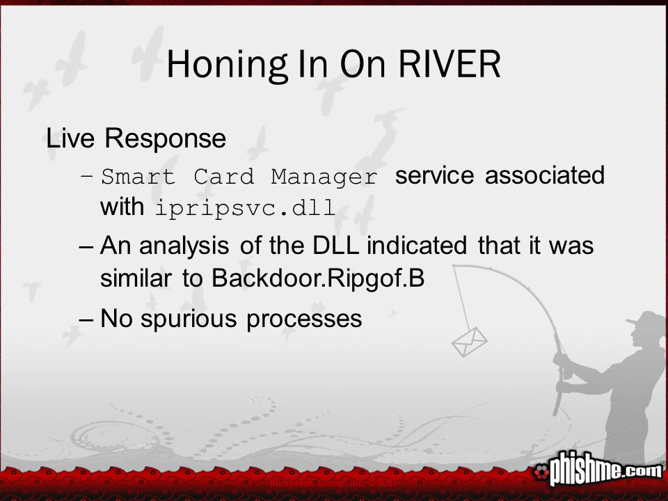 Honing In On RIVER Live Response –Smart Card Manager service associated with ipripsvc.dll –An analysis of the DLL indicated that it was similar to Backdoor.Ripgof.B –No spurious processes Intrepidus Group, Inc.