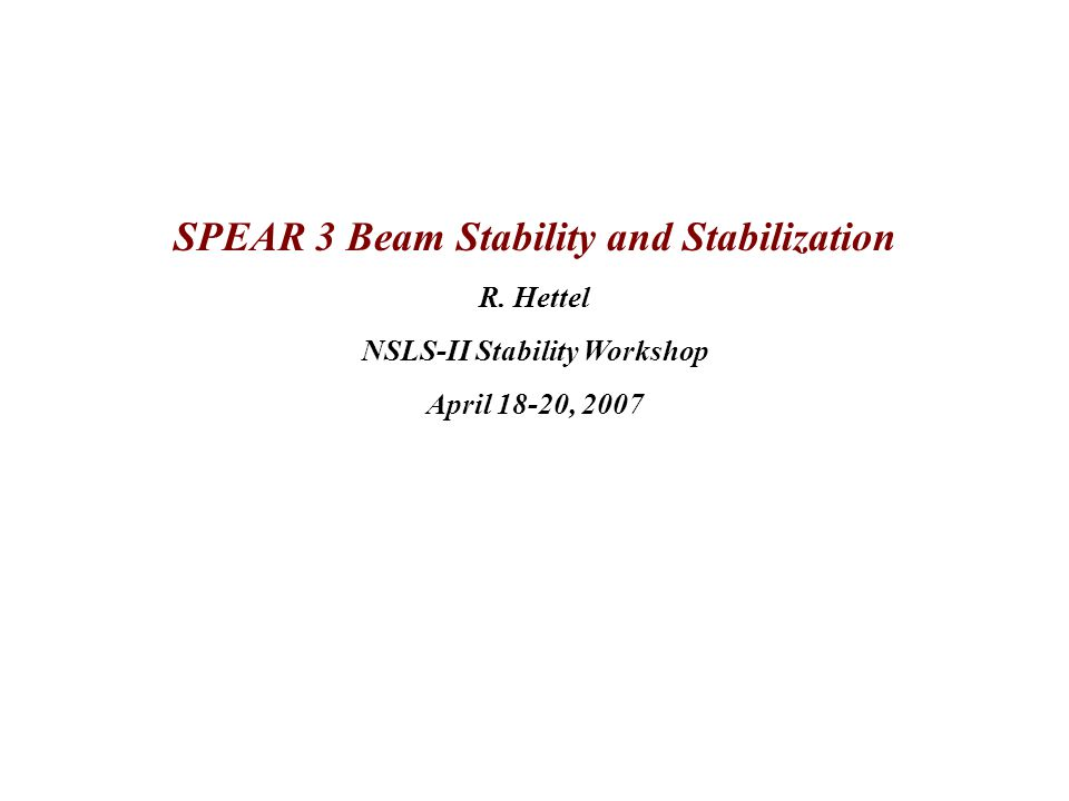 SPEAR 3 Beam Stability and Stabilization R. Hettel NSLS-II Stability Workshop April 18-20, 2007