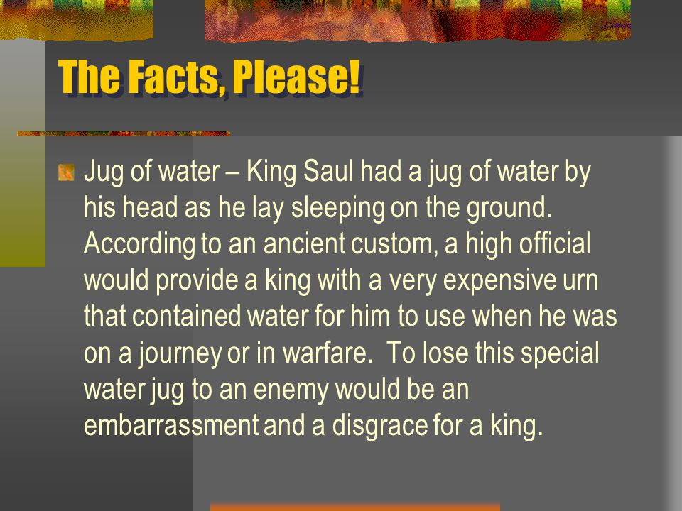 Jug of water – King Saul had a jug of water by his head as he lay sleeping on the ground. According to an ancient custom, a high official would provid