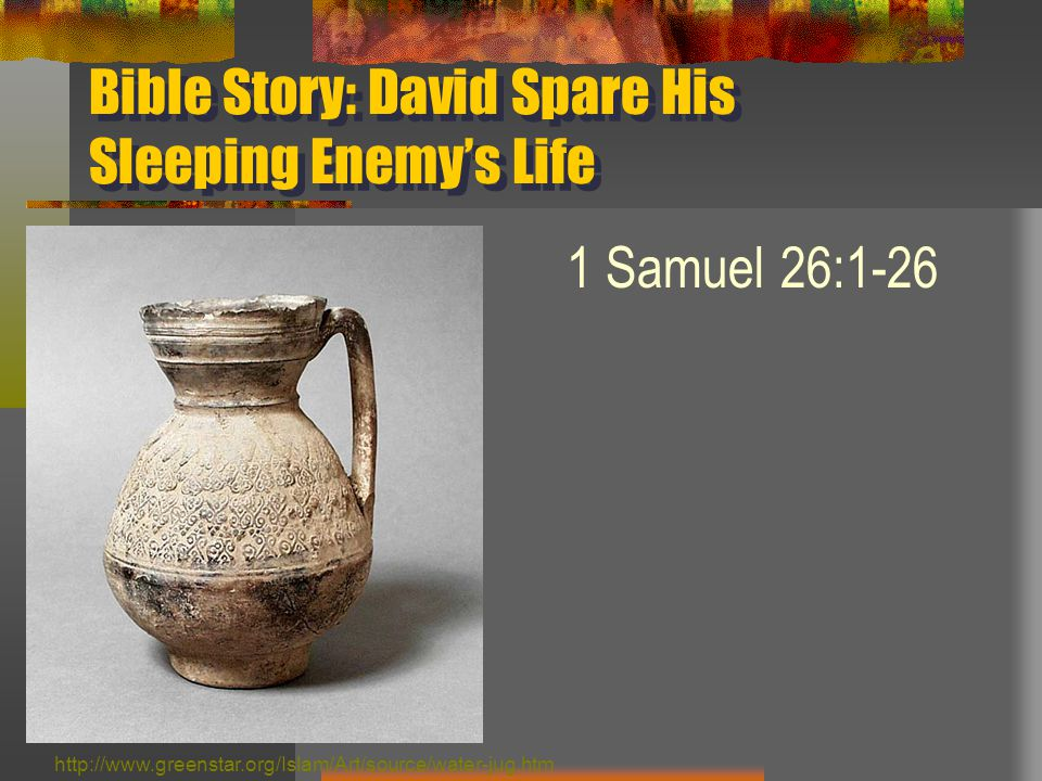 Bible Story: David Spare His Sleeping Enemy's Life 1 Samuel 26:1-26 http://www.greenstar.org/Islam/Art/source/water-jug.htm