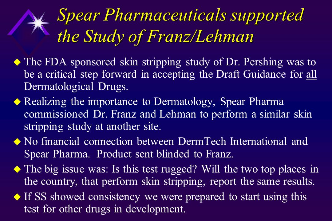 Spear Pharmaceuticals supported the Study of Franz/Lehman u The FDA sponsored skin stripping study of Dr. Pershing was to be a critical step forward i