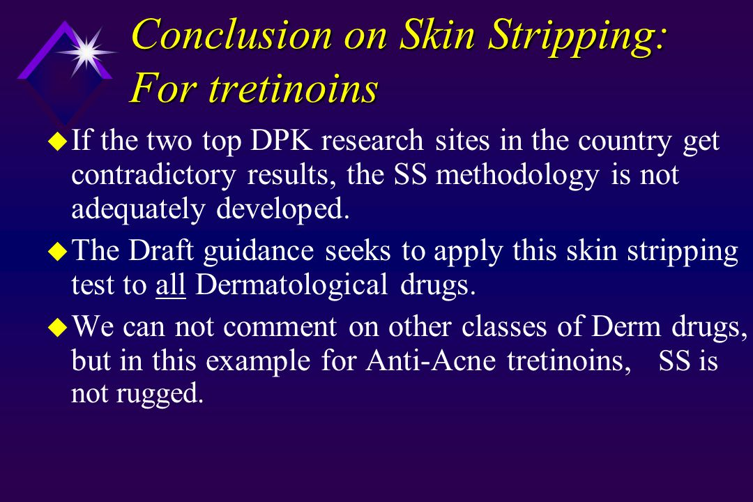 Conclusion on Skin Stripping: For tretinoins u If the two top DPK research sites in the country get contradictory results, the SS methodology is not adequately developed.