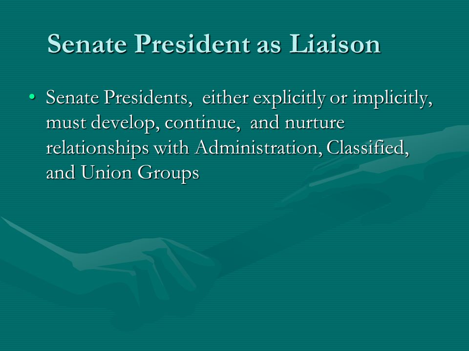 Senate President as Liaison Senate Presidents, either explicitly or implicitly, must develop, continue, and nurture relationships with Administration, Classified, and Union GroupsSenate Presidents, either explicitly or implicitly, must develop, continue, and nurture relationships with Administration, Classified, and Union Groups