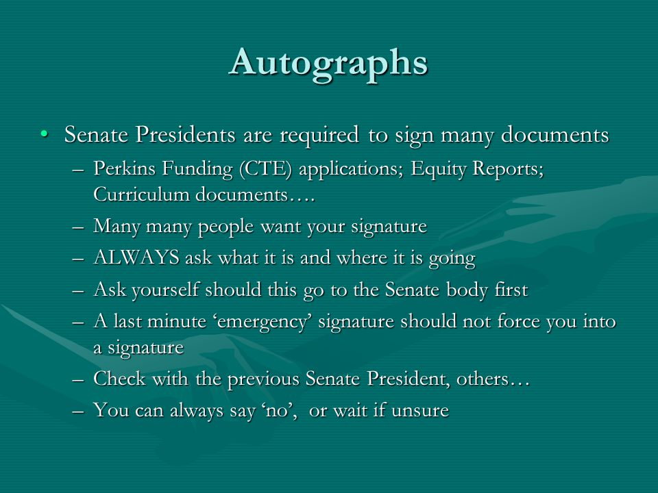 Autographs Senate Presidents are required to sign many documentsSenate Presidents are required to sign many documents –Perkins Funding (CTE) applications; Equity Reports; Curriculum documents….