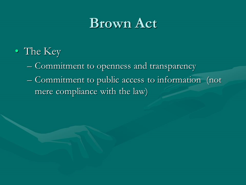 Brown Act The KeyThe Key –Commitment to openness and transparency –Commitment to public access to information (not mere compliance with the law)