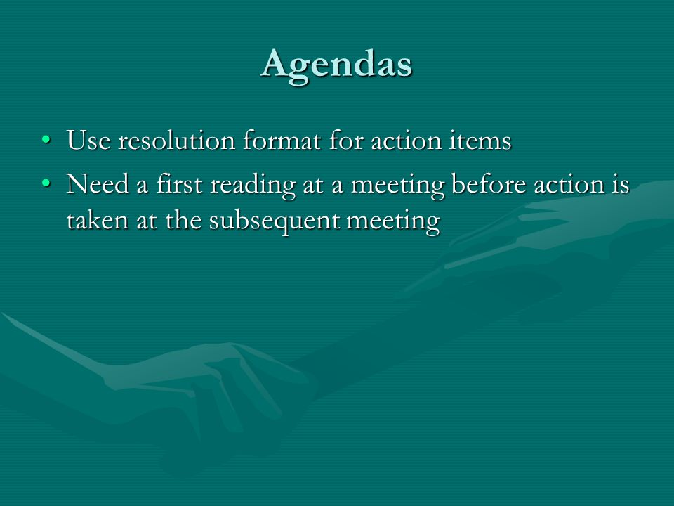 Agendas Use resolution format for action itemsUse resolution format for action items Need a first reading at a meeting before action is taken at the subsequent meetingNeed a first reading at a meeting before action is taken at the subsequent meeting