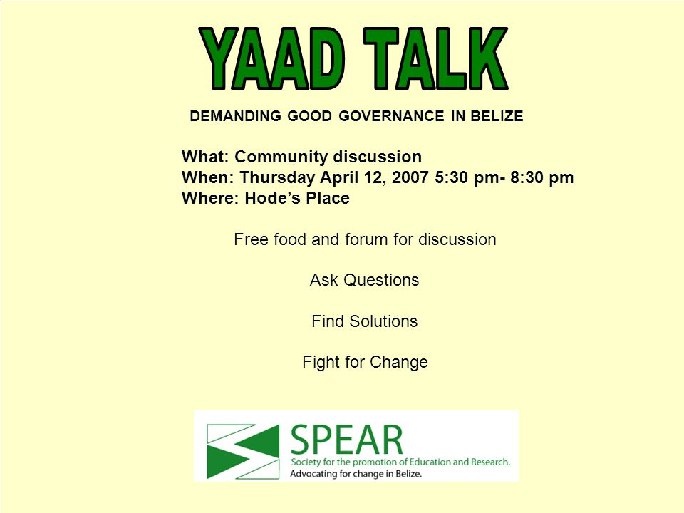 DEMANDING GOOD GOVERNANCE IN BELIZE What: Community discussion When: Thursday April 12, 2007 5:30 pm- 8:30 pm Where: Hode's Place Free food and forum for discussion Ask Questions Find Solutions Fight for Change