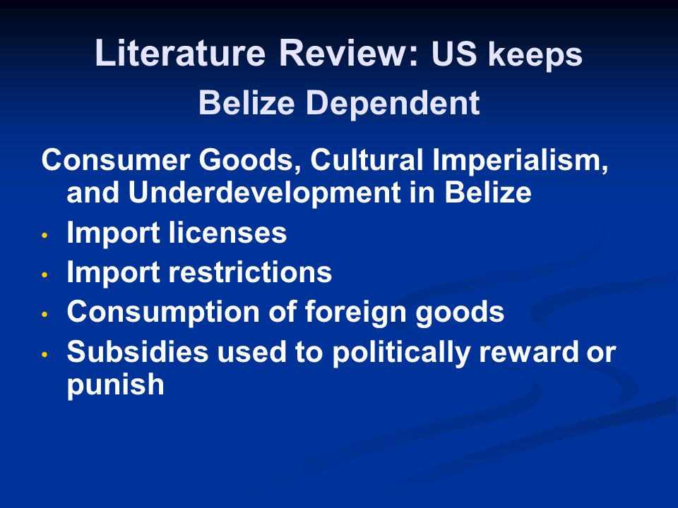 Literature Review: US keeps Belize Dependent Consumer Goods, Cultural Imperialism, and Underdevelopment in Belize Import licenses Import restrictions Consumption of foreign goods Subsidies used to politically reward or punish