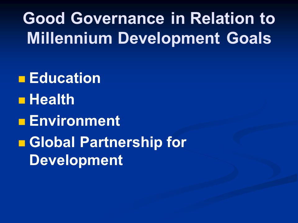 Good Governance in Relation to Millennium Development Goals Education Health Environment Global Partnership for Development