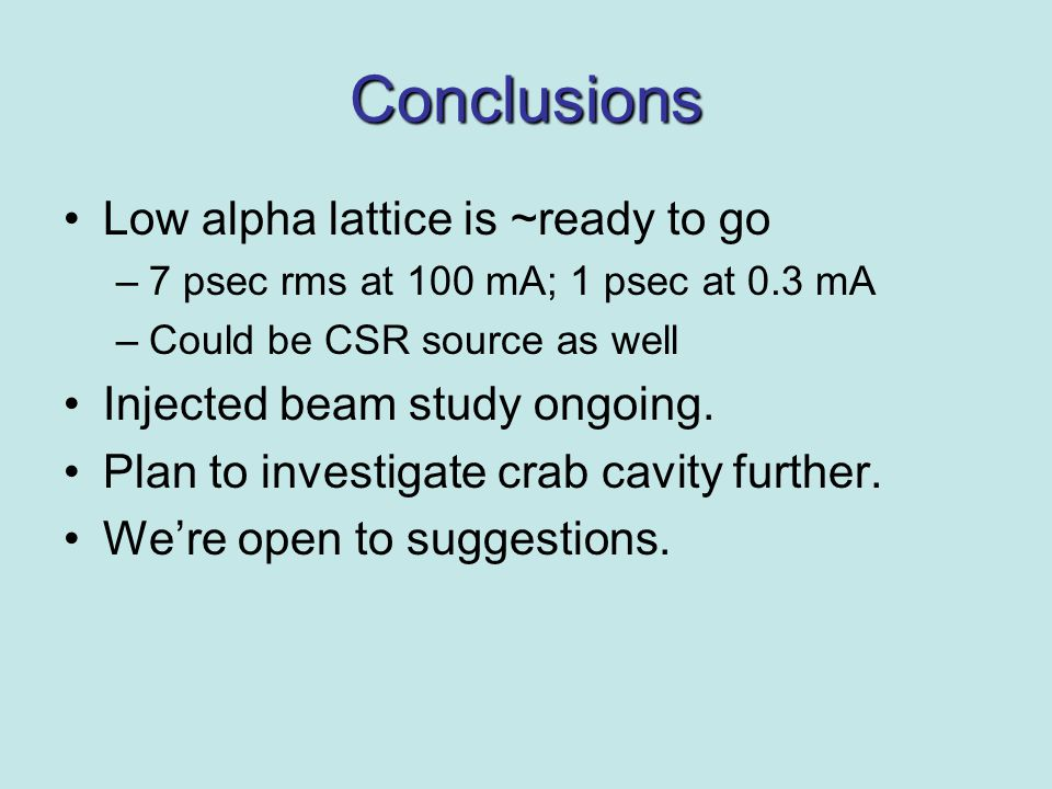 Conclusions Low alpha lattice is ~ready to go –7 psec rms at 100 mA; 1 psec at 0.3 mA –Could be CSR source as well Injected beam study ongoing.