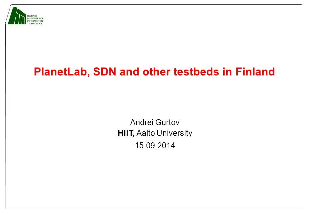 PlanetLab, SDN and other testbeds in Finland Andrei Gurtov HIIT, Aalto University 15.09.2014