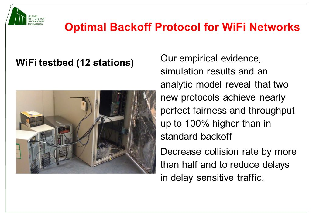 Optimal Backoff Protocol for WiFi Networks WiFi testbed (12 stations) Our empirical evidence, simulation results and an analytic model reveal that two new protocols achieve nearly perfect fairness and throughput up to 100% higher than in standard backoff Decrease collision rate by more than half and to reduce delays in delay sensitive traffic.
