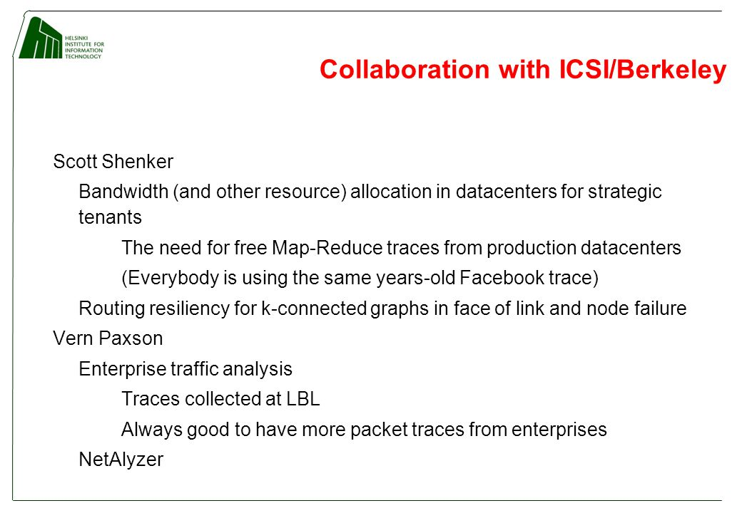 Collaboration with ICSI/Berkeley Scott Shenker Bandwidth (and other resource) allocation in datacenters for strategic tenants The need for free Map-Reduce traces from production datacenters (Everybody is using the same years-old Facebook trace) Routing resiliency for k-connected graphs in face of link and node failure Vern Paxson Enterprise traffic analysis Traces collected at LBL Always good to have more packet traces from enterprises NetAlyzer