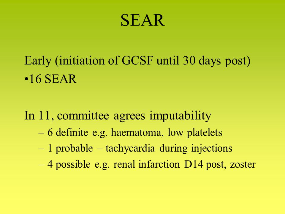 SEAR Early (initiation of GCSF until 30 days post) 16 SEAR In 11, committee agrees imputability –6 definite e.g.