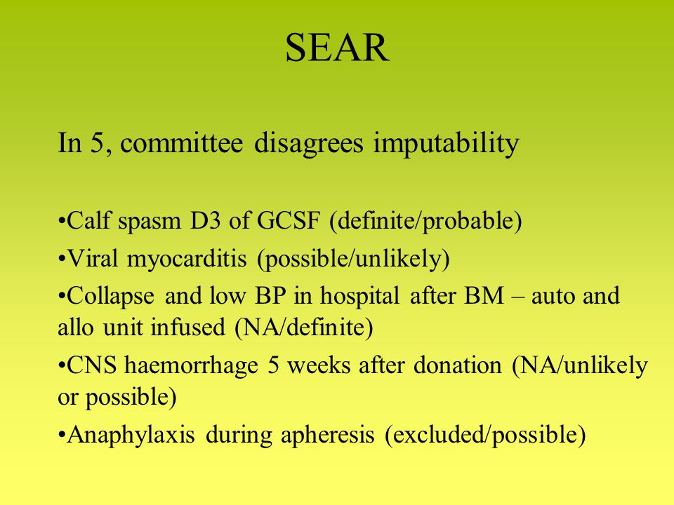 SEAR In 5, committee disagrees imputability Calf spasm D3 of GCSF (definite/probable) Viral myocarditis (possible/unlikely) Collapse and low BP in hospital after BM – auto and allo unit infused (NA/definite) CNS haemorrhage 5 weeks after donation (NA/unlikely or possible) Anaphylaxis during apheresis (excluded/possible)