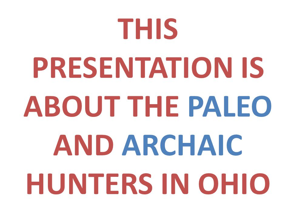 THIS PRESENTATION IS ABOUT THE PALEO AND ARCHAIC HUNTERS IN OHIO