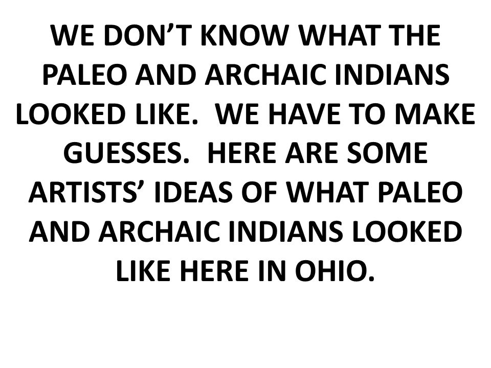 WE DON'T KNOW WHAT THE PALEO AND ARCHAIC INDIANS LOOKED LIKE.