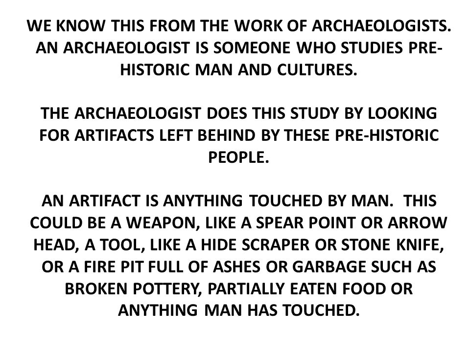 THE REASON THE ARCHAEOLOGIST STUDIES ARTIFACTS IS THAT IS ALL ANCIENT MAN, SUCH AS THE PALEO AND ARCHAIC HUNTERS, HAVE LEFT BEHIND.