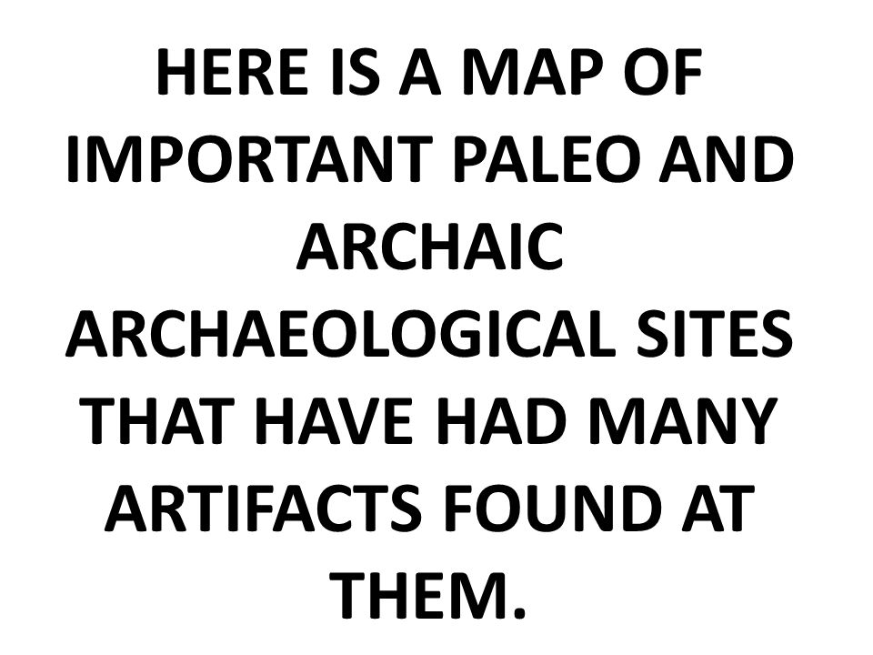 HERE IS A MAP OF IMPORTANT PALEO AND ARCHAIC ARCHAEOLOGICAL SITES THAT HAVE HAD MANY ARTIFACTS FOUND AT THEM.