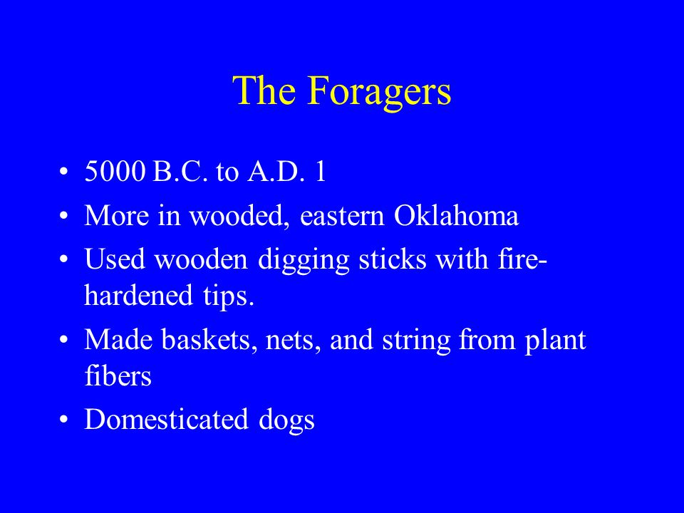 The Foragers 5000 B.C. to A.D. 1 More in wooded, eastern Oklahoma Used wooden digging sticks with fire- hardened tips. Made baskets, nets, and string
